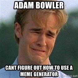 90s Problems - adam bowler cant figure out how to use a meme generator