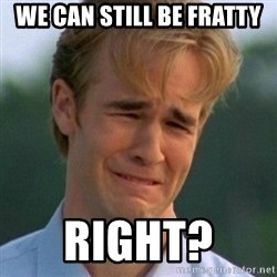 90s Problems - We can still be fratty right?