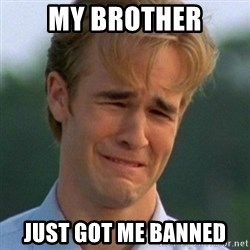 90s Problems - My brother just got me banned