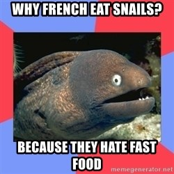 Bad Joke Eels - Why french eat snails? Because they hate fast food