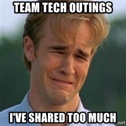 90s Problems - Team Tech Outings i've shared too much