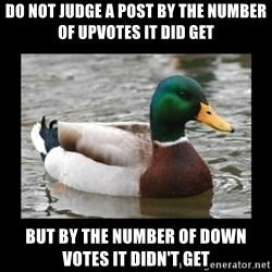 advice mallard - do not judge a post by the number of upvotes it did get but by the number of down votes it didn't get