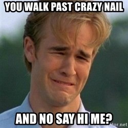 90s Problems - you walk past crazy nail and no say Hi me?