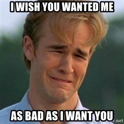 90s Problems - I WISH YOU WANTED ME AS BAD AS I WANT YOU