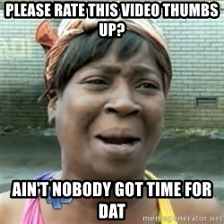 Ain't Nobody got time fo that - Please rate this video thumbs up? ain't nobody got time for dat