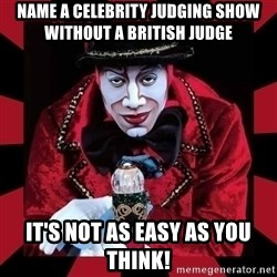 willianss - Name a Celebrity Judging show without a british judge It's not as easy as you think!