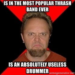 Typical-Lars-Ulrich - Is in the most popular Thrash band ever Is an absolutely useless drummer
