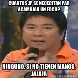 willie revillame you dont do that to me - cuantos jp se nececitan par acambiar un foco? ninguno, si no tienen manos. jajaja
