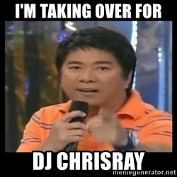 You don't do that to me meme - I'm taking over for  DJ chrisray