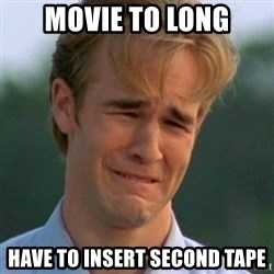 90s Problems - movie to long have to insert second tape