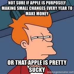 Futurama Fry - not sure if apple is purposely making small changes every year to make money or that apple is pretty sucky