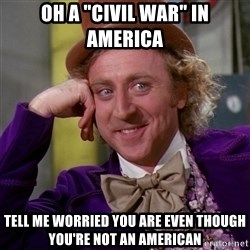 "Willy Wonka - oh a ""civil war"" in america tell me worried you are even though you're not an american"