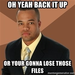 Successful Black Man - oh yeah back it up or your gonna lose those files