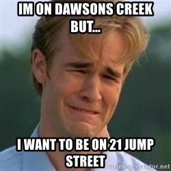 90s Problems - Im On dawsons creek but... I want to be on 21 jump street