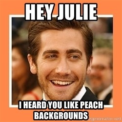 Jake Gyllenhaal - Hey Julie I heard you like peach backgrounds