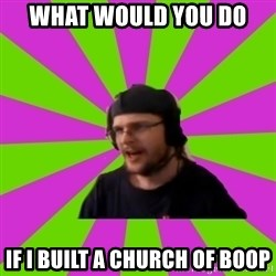 HephWins - what would you do  if i built a church of boop