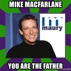 Maury Povich - Mike Macfarlane you are the father