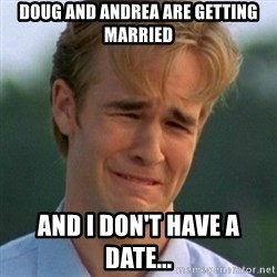 90s Problems - dOUG AND ANDREA ARE GETTING MARRIED AND I DON'T HAVE A DATE...