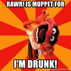 Animal Muppet - RAWR! is muppet for i'm drunk!