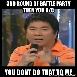 You don't do that to me meme - 3rd Round of battle party then you d/c YOU dont do that to me
