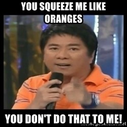 You don't do that to me meme - YOU SQUEEZE ME LIKE ORANGES YOU DON'T DO THAT TO ME!