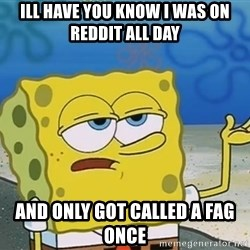 I'll have you know Spongebob - ill have you know i was on reddit all day and only got called a fag once