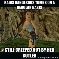 Lara Croft - raids dangerous tombs on a regular basis still creeped out by her butler