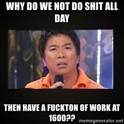 Willie Revillame me - Why do we not do shit all day Then have a Fuckton of work at 1600??
