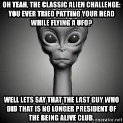 HetaOni Steve - oh yeah, the classic alien challenge: You ever tried patting your head while flying a ufo? Well lets say that the last guy who did that is no longer president of the being alive club.