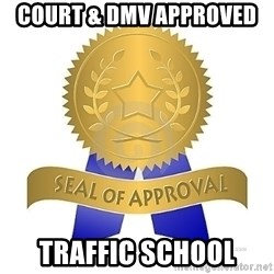 official seal of approval - Court & DMV aPPROVED  tRAFFIC sCHOOL