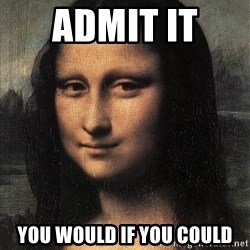 the mona lisa  - ADMIT it  you would if you could
