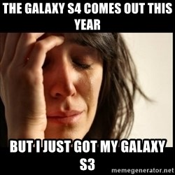 First World Problems - the galaxy s4 comes out this year but i just got my galaxy s3