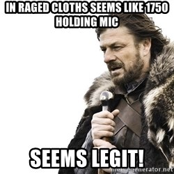 Winter is Coming - in raged cloths seems like 1750 holding mic  seems legit!