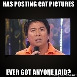 Willie Revillame me - has posting cat pictures  ever got anyone laid?