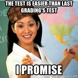 Scumbag Teacher Meme - The test is easier than last grading's test I promise