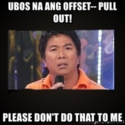 Willie Revillame me - ubos na ang offset-- pull out! please don't do that to me