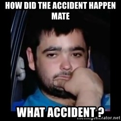 just waiting for a mate - HOW DID THE ACCIDENT HAPPEN MATE WHAT ACCIDENT ?
