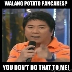 You don't do that to me meme - Walang Potato pancakes? you don't do that to me!