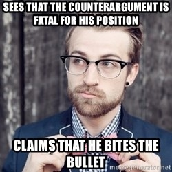 Scumbag Analytic Philosopher - sees that the counterargument is fatal for his position claims that he bites the bullet
