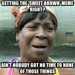 Ain't Nobody got time fo that - GETTING THE 'SWEET BROWN' MEME RIGHT? AIN'T NOBODY GOT NO TIME FO NONE OF THOSE THINGS