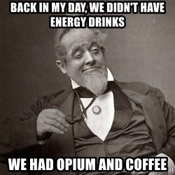 1889 [10] guy - back in my day, we didn't have energy drinks we had opium and coffee