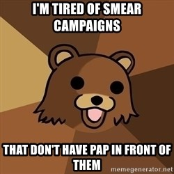 Pedobear - I'm TIRED of SMEAR CAMPAIGNS THAT DOn't have pap in front of them