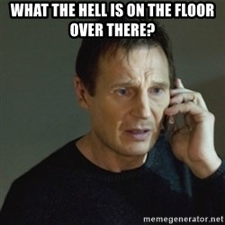 taken meme - what the hell is on the floor over there?