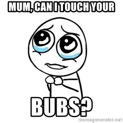 pleaseguy  - MUM, can i touch your bubs?