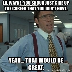 Bill Lumbergh - lil wayne. you shoud just give up the career that you don't have. yeah... that would be great.