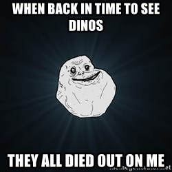 Forever Alone - when back in time to see dinos they all died out on me