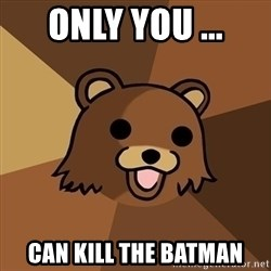 Pedobear - only you ... can kill the batman