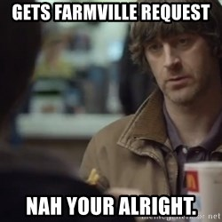 nah you're alright - Gets fARMVIlle request nAH YOUR ALRIGHT.