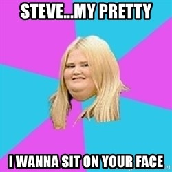 Obese Chick - STEVE...MY PRETTY I WANNA SIT ON YOUR FACE