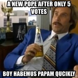 That escalated quickly-Ron Burgundy - A NEW Pope after only 5 Votes Boy Habemus papam qucikly
